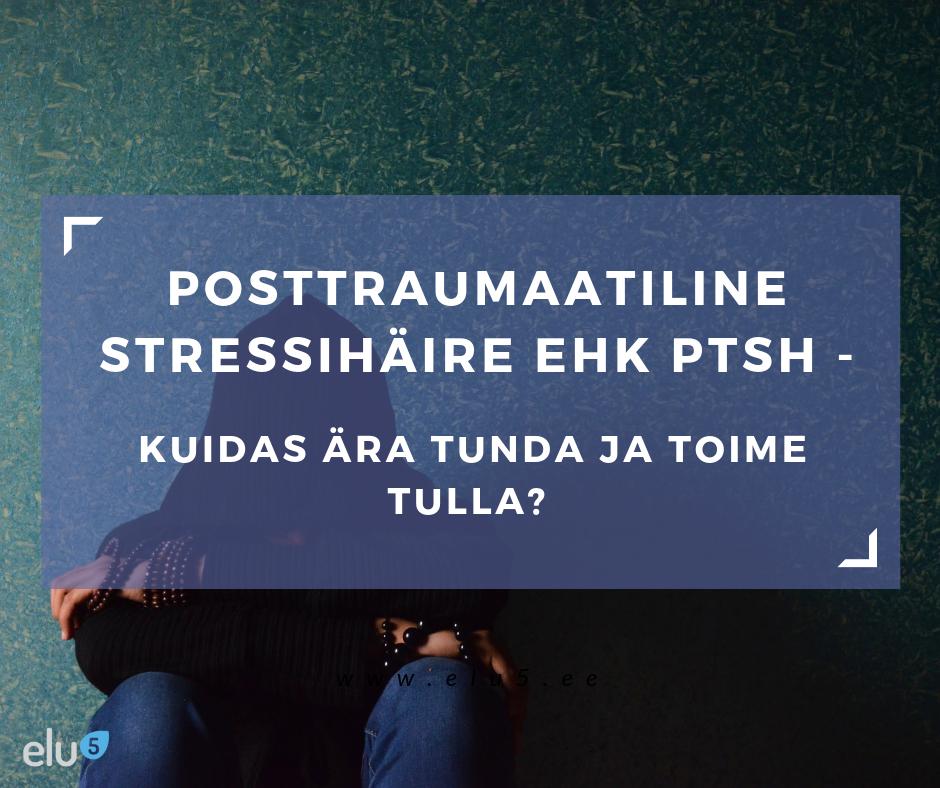 Elu5 - posttraumaatiline stressihäire, sümptomid ja ravi